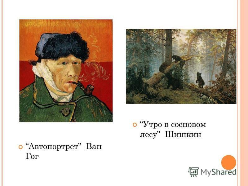 Автопортрет Ван Гог Утро в сосновом лесу Шишкин