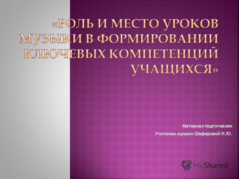 Материал подготовлен Учителем музыки Шаферовой И.Ю.