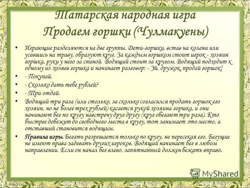 Татарская народная игра Продаем горшки (Чулмакуены) Играющие разделяются на две группы. Дети-горшки, встав на колени или усевшись на траву, образуют круг. За каждым горшком стоит игрок - хозяин горшка, руки у него за спиной. Водящий стоит за кругом.