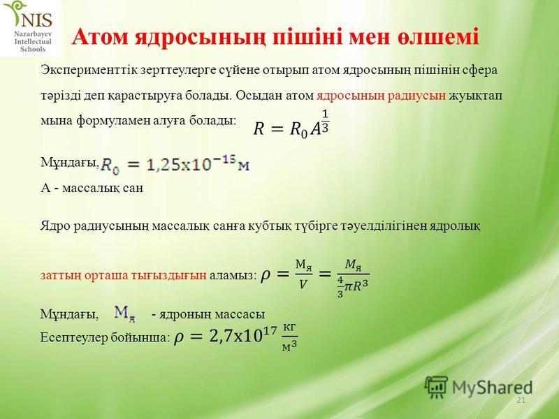21 Атом ядросының пішіні мен өлшемі Эксперименттік зерттеулерге сүйене отырып атом ядросының пішінін сфера тәрізді деп қарастыруға болады. Осыдан атом ядросының радиусын жуықтап мына формуламен алуға болады: Мұндағы, А - массалық сан