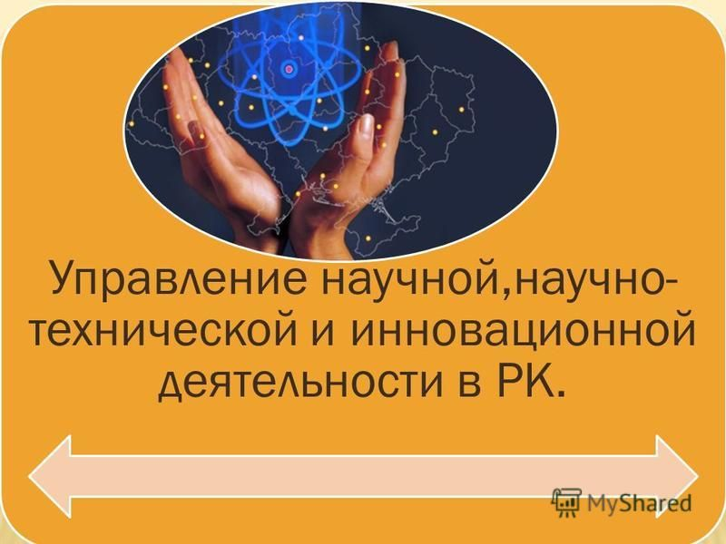 Управление научной,научно- технической и инновационной деятельности в РК.