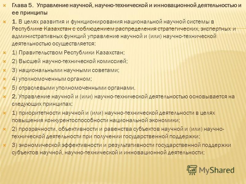 Глава 5. Управление научной, научно-технической и инновационной деятельностью и ее принципы 1. В целях развития и функционирования национальной научной системы в Республике Казахстан с соблюдением распределения стратегических, экспертных и администра