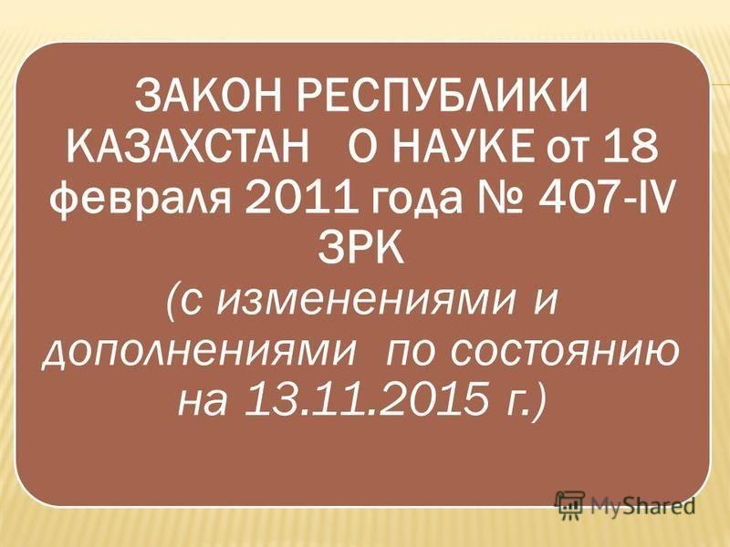 ЗАКОН РЕСПУБЛИКИ КАЗАХСТАН О НАУКЕ от 18 февраля 2011 года 407-IV ЗРК (с изменениями и дополнениями по состоянию на 13.11.2015 г.)