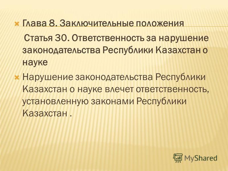 Глава 8. Заключительные положения Статья 30. Ответственность за нарушение законодательства Республики Казахстан о науке Нарушение законодательства Республики Казахстан о науке влечет ответственность, установленную законами Республики Казахстан.