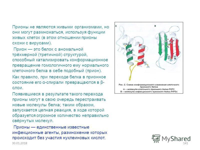 Прионы не являются живыми организмами, но они могут размножаться, используя функции живых клеток (в этом отношении прионы схожи с вирусами). Прион это белок с аномальной трёхмерной (третичной) структурой, способный катализировать конформационное прев