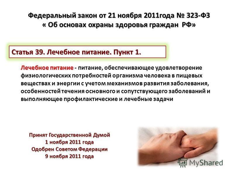 Принят Государственной Думой 1 ноября 2011 года Одобрен Советом Федерации 9 ноября 2011 года Лечебное питание Лечебное питание - питание, обеспечивающее удовлетворение физиологических потребностей организма человека в пищевых веществах и энергии с уч