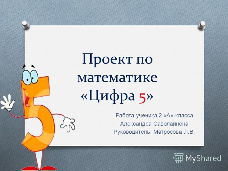 Проект по математике «Цифра 5» Работа ученика 2 « А » класса Александра Саволайнена Руководитель : Матросова Л. В.