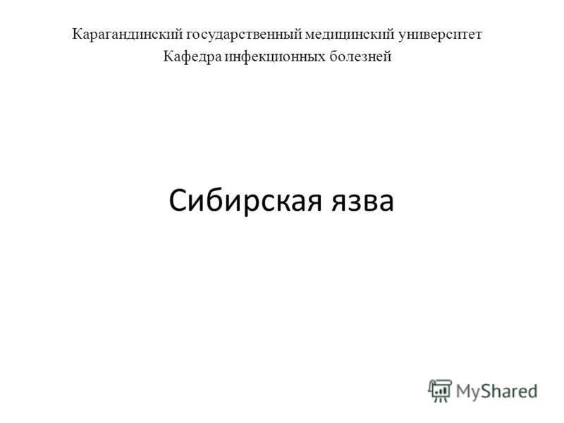 Сибирская язва Карагандинский государственный медицинский университет Кафедра инфекционных болезней