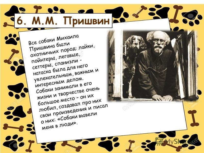 6. М.М. Пришвин Все собаки Михаила Пришвина были охотничьих пород: лайки, пойнтеры, легавые, сеттеры, спаниели - натаска была для него увлекательным, важным и интересным делом. Собаки занимали в его жизни и творчестве очень большое место – он их люби