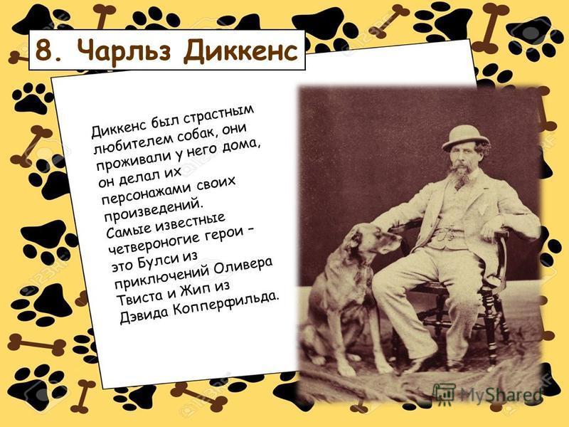 Диккенс был страстным любителем собак, они проживали у него дома, он делал их персонажами своих произведений. Самые известные четвероногие герои – это Булси из приключений Оливера Твиста и Жип из Дэвида Копперфильда. 8. Чарльз Диккенс