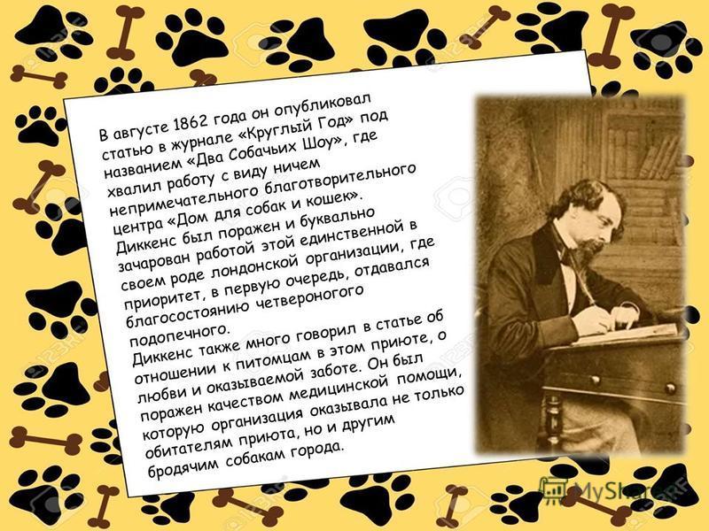 В августе 1862 года он опубликовал статью в журнале «Круглый Год» под названием «Два Собачьих Шоу», где хвалил работу с виду ничем непримечательного благотворительного центра «Дом для собак и кошек». Диккенс был поражен и буквально зачарован работой