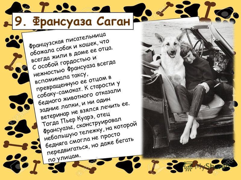 9. Франсуаза Саган Французская писательница обожала собак и кошек, что всегда жили в доме ее отца. С особой гордостью и нежностью Франсуаза всегда вспоминала таксу, превращенную ее отцом в собаку-самокат. К старости у бедного животного отказали задни