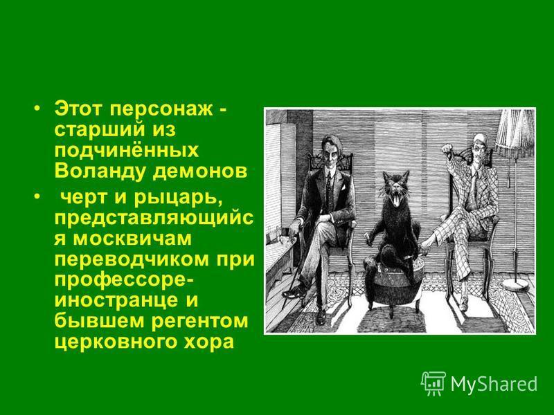 Этот персонаж - старший из подчинённых Воланду демонов черт и рыцарь, представляющий я москвичам переводчиком при профессоре- иностранце и бывшем регентом церковного хора