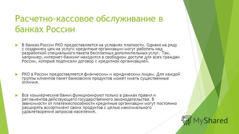 Расчетно-кассовое обслуживание в банках России В банках России РКО предоставляется на условиях платности. Однако на ряду с созданием цен на услуги кредитные организации могут работать над разработкой специального пакета бесплатных дополнительных услу