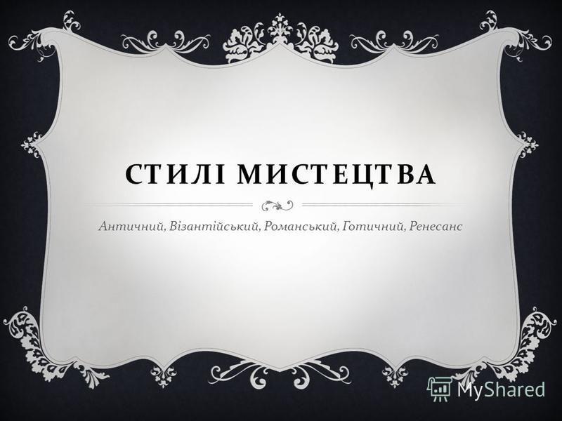 СТИЛІ МИСТЕЦТВА Античний, Візантійський, Романський, Готичний, Ренесанс