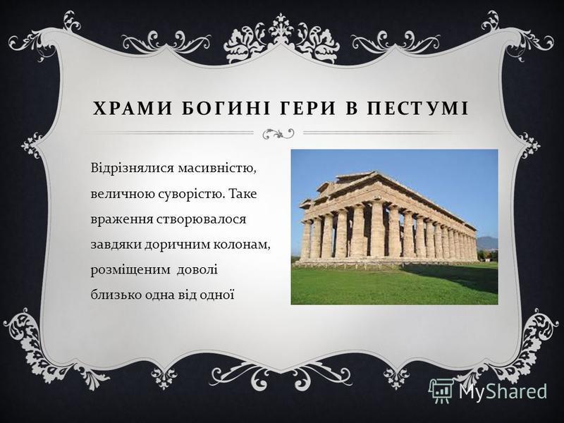 Відрізнялися масивністю, величною суворістю. Таке враження створювалося завдяки доричним колонам, розміщеним доволі близько одна від одної ХРАМИ БОГИНІ ГЕРИ В ПЕСТУМІ