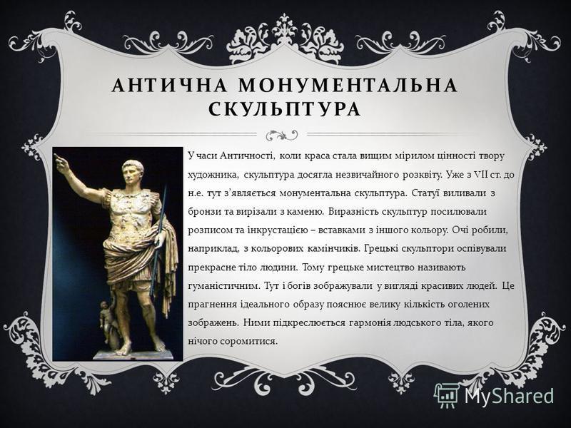 АНТИЧНА МОНУМЕНТАЛЬНА СКУЛЬПТУРА У часи Античності, коли краса стала вищим мірилом цінності твору художника, скульптура досягла незвичайного розквіту. Уже з V ІІ ст. до н. е. тут з являється монументальна скульптура. Статуї виливали з бронзи та виріз