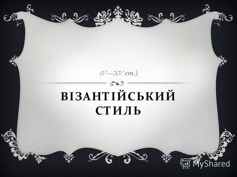 ВІЗАНТІЙСЬКИЙ СТИЛЬ (VXV ст.)