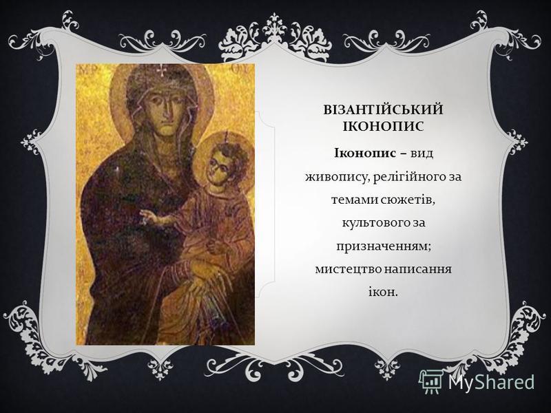 ВІЗАНТІЙСЬКИЙ ІКОНОПИС Іконопис – вид живопису, релігійного за темами сюжетів, культового за призначенням ; мистецтво написання ікон.