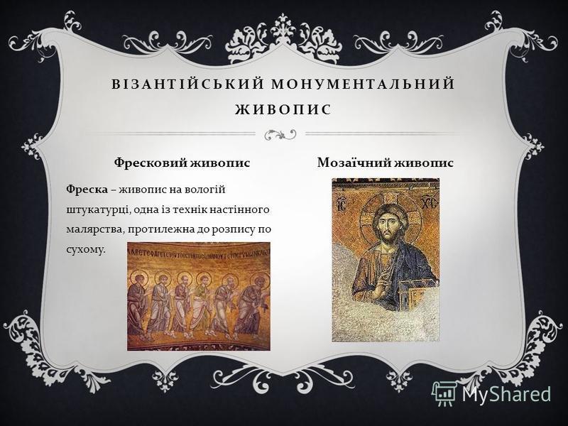 Фреска – живопис на вологій штукатурці, одна із технік настінного малярства, протилежна до розпису по сухому. ВІЗАНТІЙСЬКИЙ МОНУМЕНТАЛЬНИЙ ЖИВОПИС Фресковий живопис Мозаїчний живопис