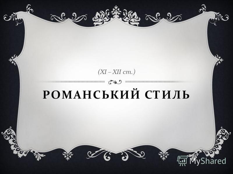РОМАНСЬКИЙ СТИЛЬ ( ХІ – ХІІ ст.)