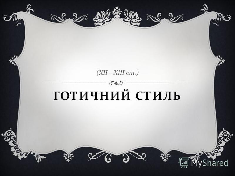 ГОТИЧНИЙ СТИЛЬ ( ХІІ – ХІІІ ст.)
