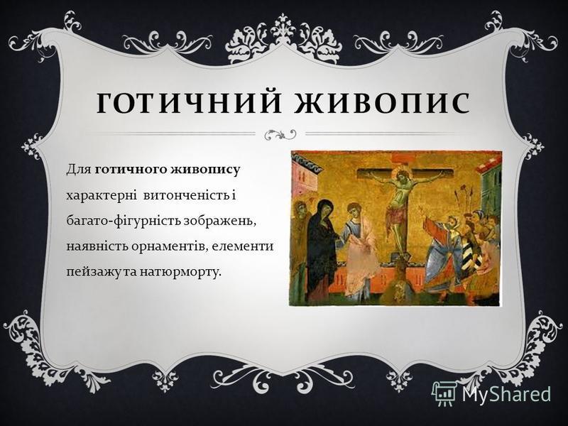 Для готичного живопису характерні витонченість і багато - фігурність зображень, наявність орнаментів, елементи пейзажу та натюрморту. ГОТИЧНИЙ ЖИВОПИС