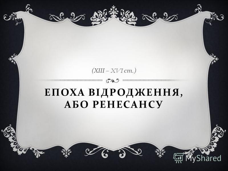 ЕПОХА ВІДРОДЖЕННЯ, АБО РЕНЕСАНСУ ( ХІІІ – XVI ст.)