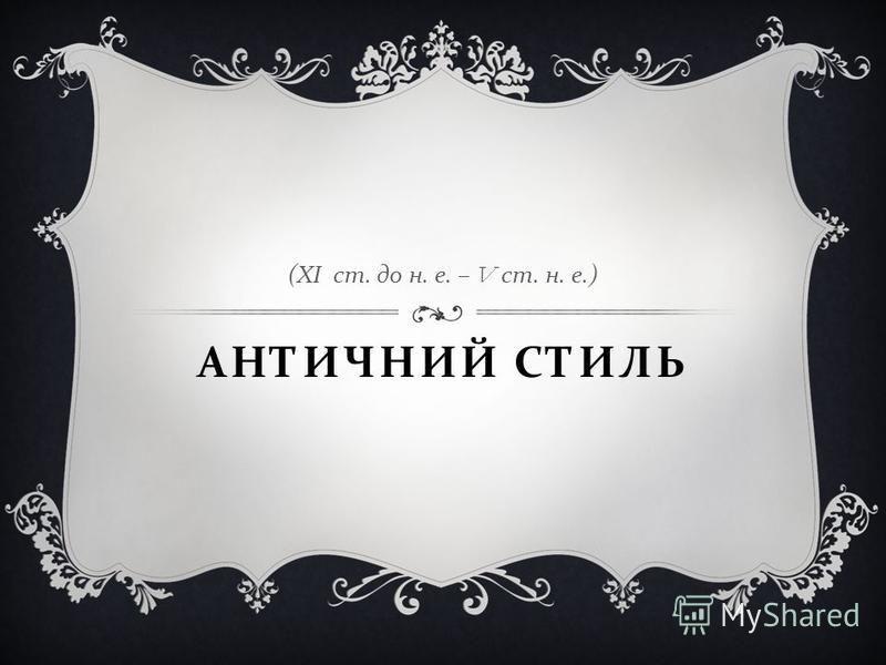 АНТИЧНИЙ СТИЛЬ ( ХІ ст. до н. е. – V ст. н. е.)