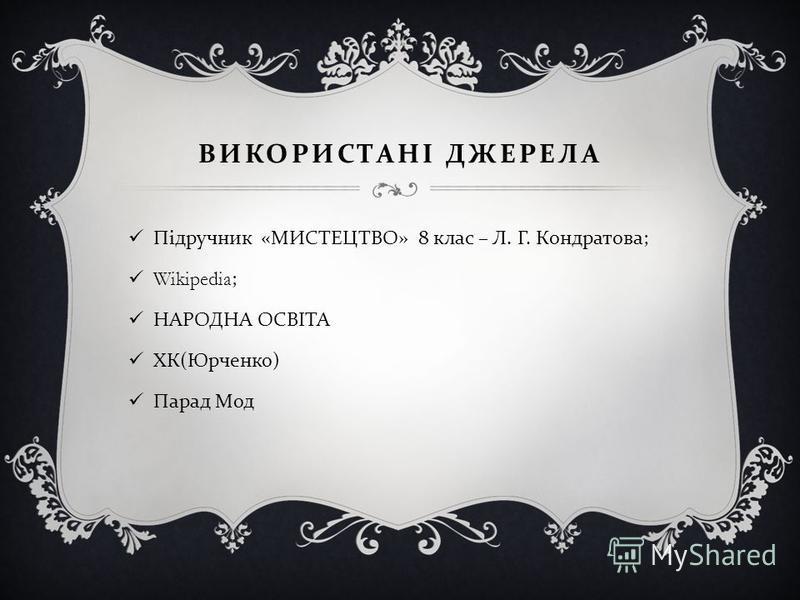 ВИКОРИСТАНІ ДЖЕРЕЛА Підручник « МИСТЕЦТВО » 8 клас – Л. Г. Кондратова ; Wikipedia; НАРОДНА ОСВІТА ХК ( Юрченко ) Парад Мод
