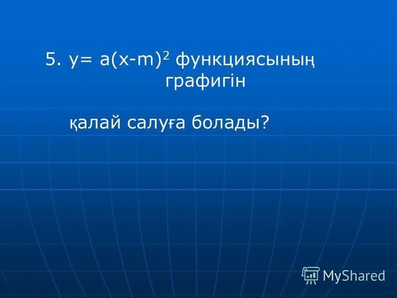 5. y= a(x-m) 2 функциясыны ң графигін қ алой салу ғ а болады?