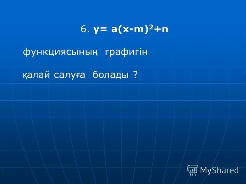 6. y= a(x-m) 2 +n функциясыны ң графигін қ алой салу ғ а болады ?