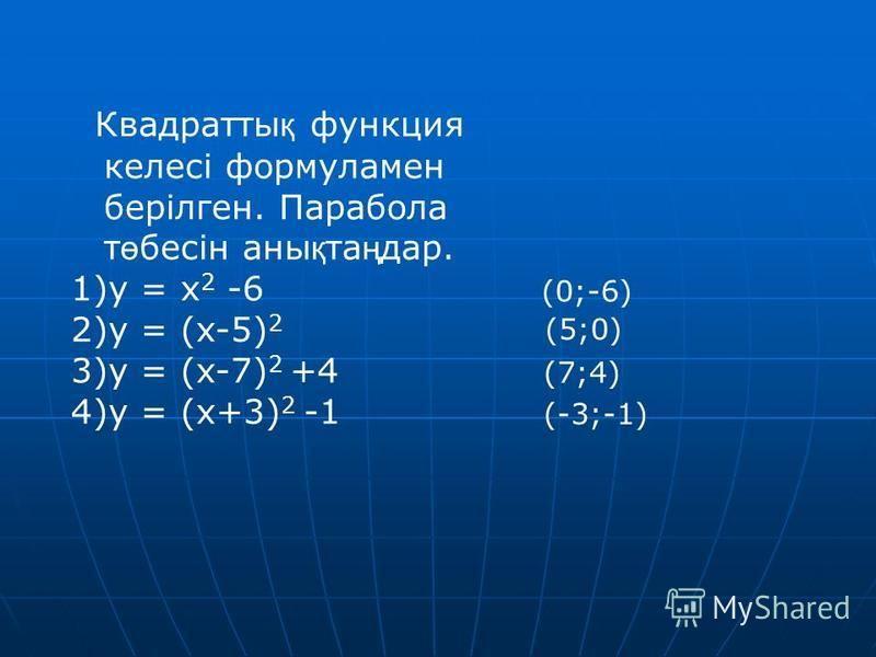 Квадратты қ функция келесі формула мен берілген. Парабола т ө бесін анны қ та ң дар. 1)y = x 2 -6 2)y = (x-5) 2 3)y = (x-7) 2 +4 4)y = (x+3) 2 -1 (0;-6) (5;0) (7;4) (-3;-1)