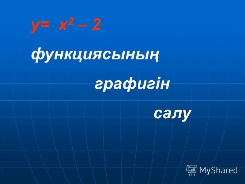 y= x 2 – 2 функциясының графигін салу
