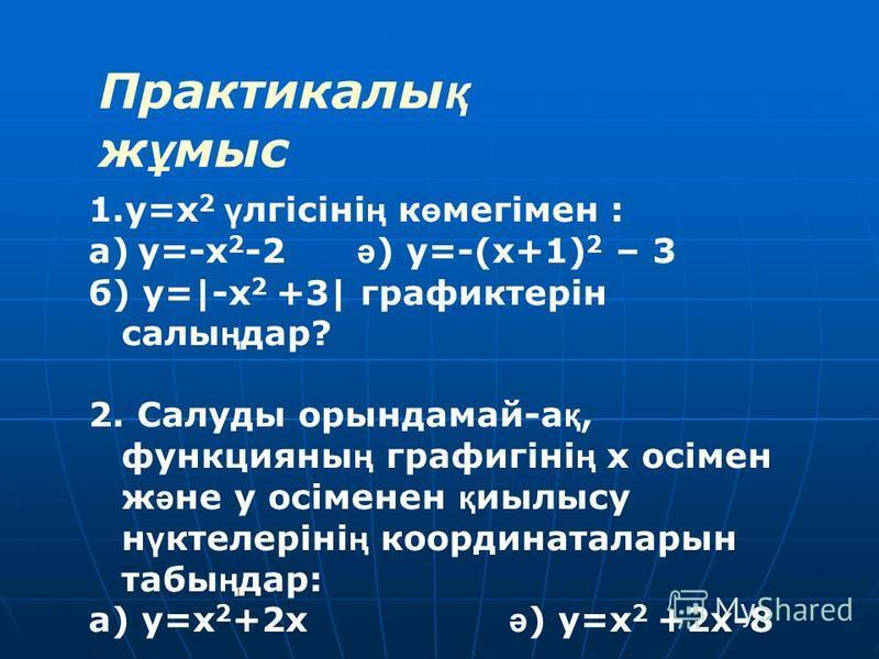 Практикалы қ ж ұ мыс 1.y=x 2 ү лгісіні ң к ө мегімен : а) y=-x 2 -2 ә ) y=-(х+1) 2 – 3 б) y=|-х 2 +3| графиктерін салы ң дар? 2. Салуды орындамай-а қ, функцияны ң графигіні ң х осімен ж ә не у осіменен қ иилысу н ү ктелеріні ң координаталарын табы ң