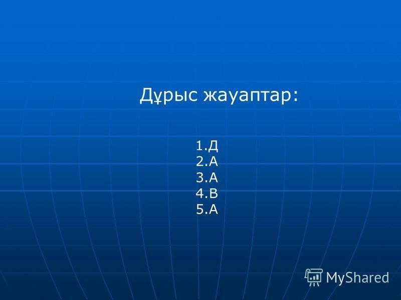 Д ұ рысь жауаптар: 1. Д 2. А 3. А 4. В 5.А