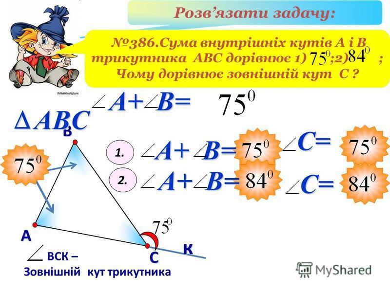 В А С ВСК – Зовнішній кут трикутника ABCк Розвязати задачу: 386.Сума внутрішніх кутів А і В трикутника АВС дорівнює 1) ;2) ; Чому дорівнює зовнішній кут С ? A+ B= 1. 2. A+ B= С= С=