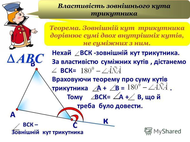 В А С Нехай ВСК -зовнішній кут трикутника. За властивістю суміжних кутів, дістанемо ВСК= Враховуючи теорему про суму кутів трикутника А + В =. Тому ВСК= А + В, що й треба було довести. ВСК – Зовнішній кут трикутника ABC Теорема. Зовнішній кут трикутн