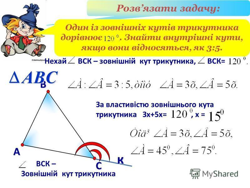 Розвязати задачу: В А С ВСК – Зовнішній кут трикутника ABCк Один із зовнішніх кутів трикутника дорівнює. Знайти внутрішні кути, якщо вони відносяться, як 3:5. Нехай ВСК – зовнішній кут трикутника, ВСК= За властивістю зовнішнього кута трикутника Зх+5х