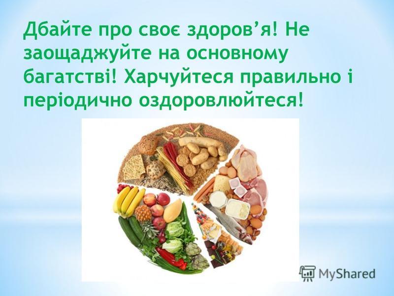 Дбайте про своє здоровя! Не заощаджуйте на основному багатстві! Харчуйтеся правильно і періодично оздоровлюйтеся!
