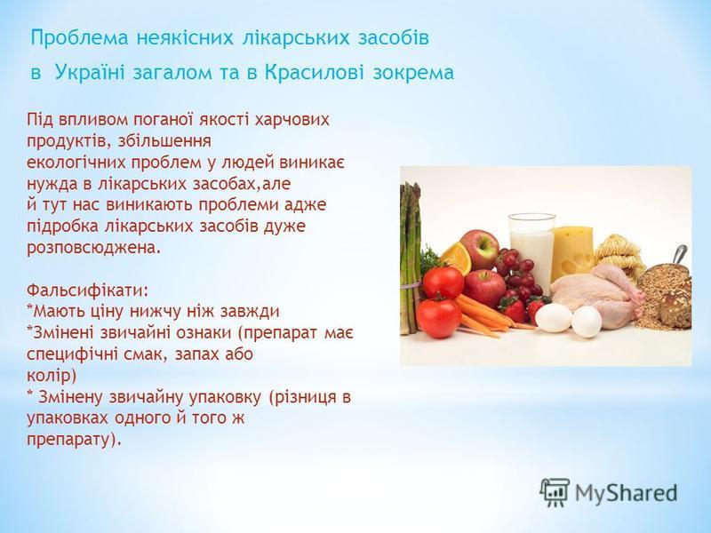 Проблема неякісних лікарських засобів в Україні загалом та в Красилові зокрема Під впливом поганої якості харчових продуктів, збільшення екологічних проблем у людей виникає нужда в лікарських засобах,але й тут нас виникають проблеми адже підробка лік