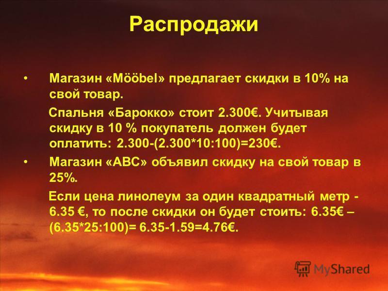 Распродажи Магазин «Mööbel» предлагает скидки в 10% на свой товар. Спальня «Барокко» стоит 2.300. Учитывая скидку в 10 % покупатель должен будет оплатить: 2.300-(2.300*10:100)=230. Магазин «ABC» объявил скидку на свой товар в 25%. Если цена линолеум