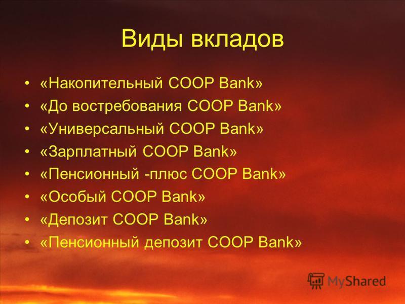 Виды вкладов «Накопительный COOP Bank» «До востребования COOP Bank» «Универсальный COOP Bank» «Зарплатный COOP Bank» «Пенсионный -плюс COOP Bank» «Особый COOP Bank» «Депозит COOP Bank» «Пенсионный депозит COOP Bank»