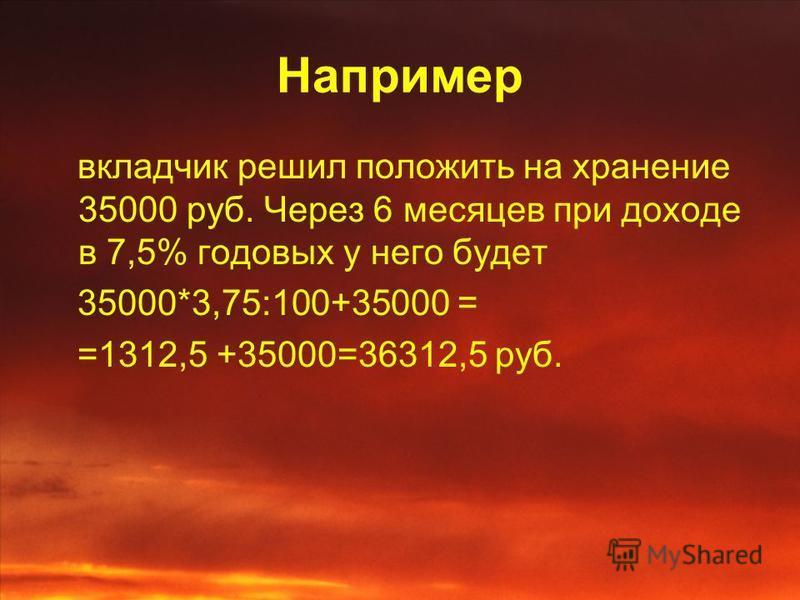 Например вкладчик решил положить на хранение 35000 руб. Через 6 месяцев при доходе в 7,5% годовых у него будет 35000*3,75:100+35000 = =1312,5 +35000=36312,5 руб.