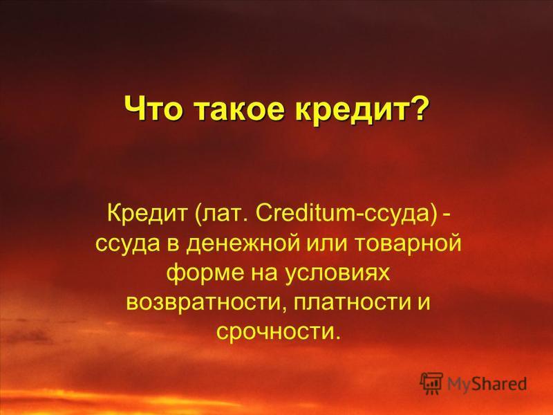 Что такое кредит? Кредит (лат. Creditum-ссуда) - ссуда в денежной или товарной форме на условиях возвратности, платности и срочности.