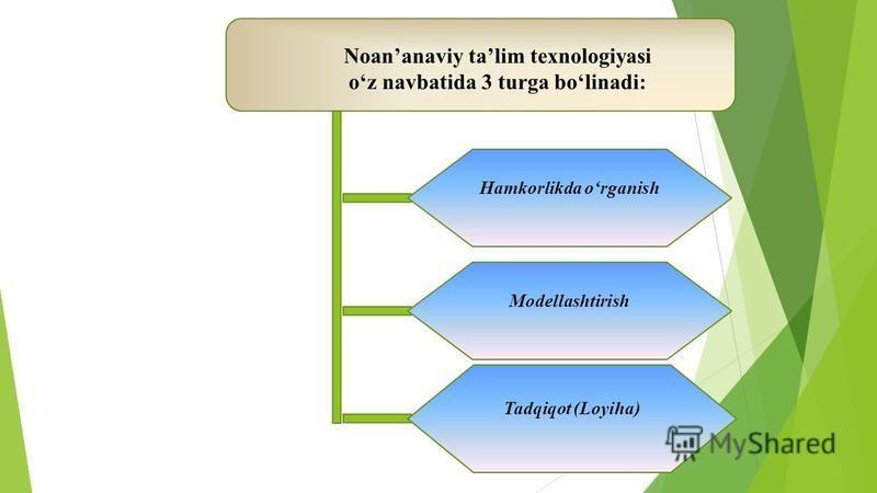 Noananaviy talim texnologiyasi oz navbatida 3 turga bolinadi: Hamkorlikda organish Modellashtirish Tadqiqot (Loyiha)