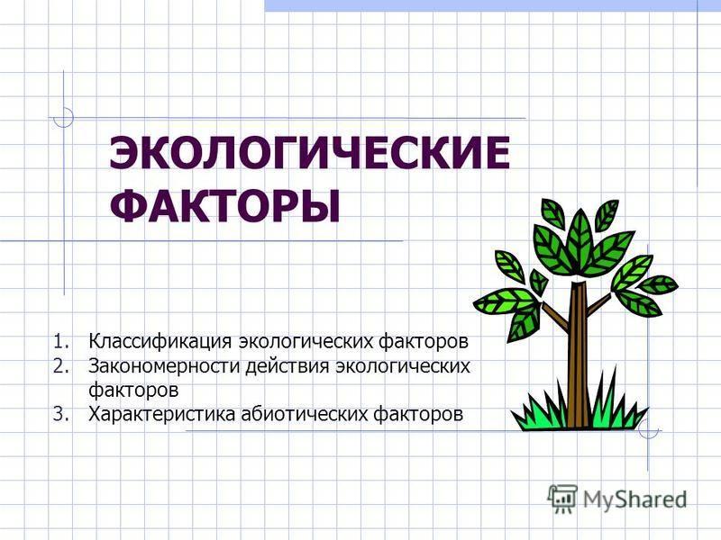ЭКОЛОГИЧЕСКИЕ ФАКТОРЫ 1. Классификация экологических факторов 2. Закономерности действия экологических факторов 3. Характеристика абиотических факторов