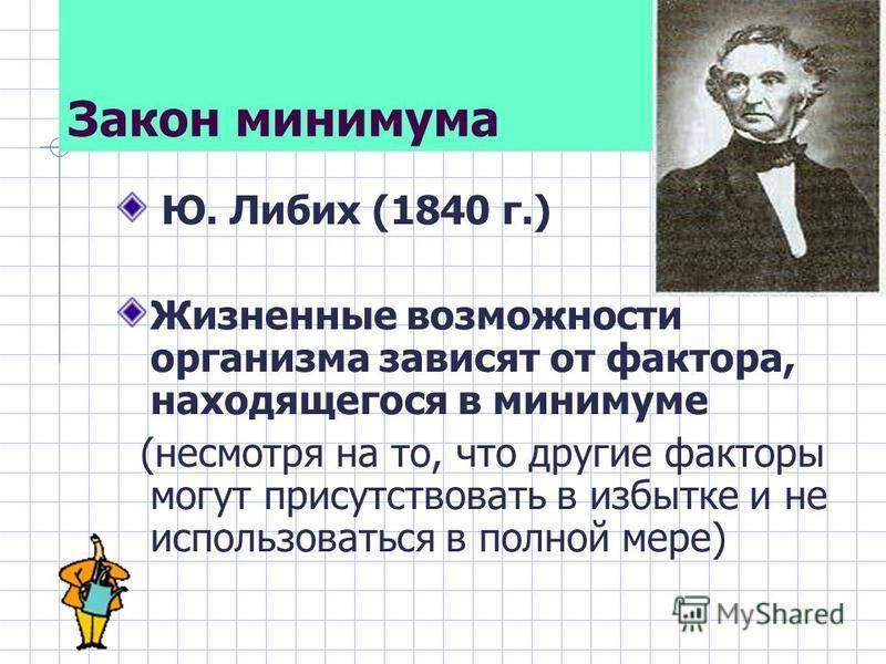 Закон минимума Ю. Либих (1840 г.) Жизненные возможности организма зависят от фактора, находящегося в минимуме (несмотря на то, что другие факторы могут присутствовать в избытке и не использоваться в полной мере)