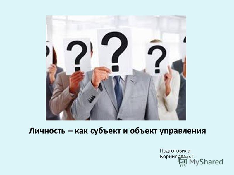 Личность – как субъект и объект управления Подготовила Корнилова А.Г.