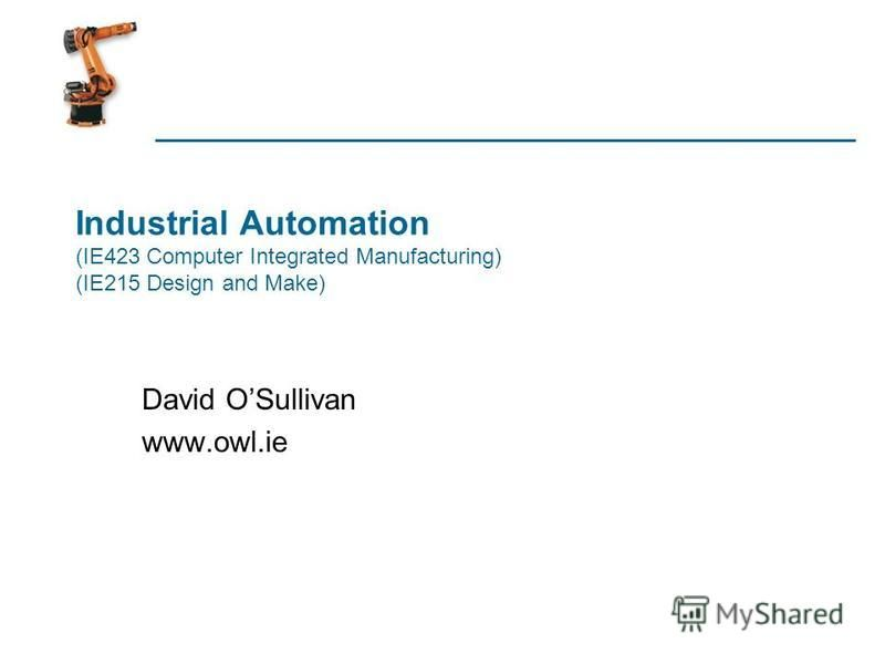 Industrial Automation (IE423 Computer Integrated Manufacturing) (IE215 Design and Make) David OSullivan www.owl.ie